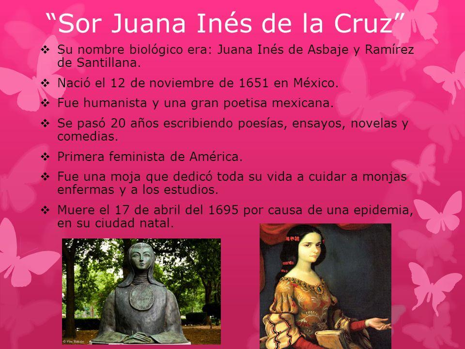 Sor Juana Inés de la Cruz Su nombre biológico era: Juana Inés de Asbaje y Ramírez de Santillana. Nació el 12 de noviembre de 1651 en México. Fue human