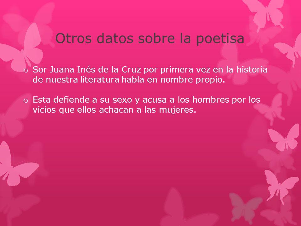 Otros datos sobre la poetisa o Sor Juana Inés de la Cruz por primera vez en la historia de nuestra literatura habla en nombre propio. o Esta defiende
