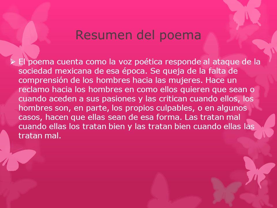 Resumen del poema El poema cuenta como la voz poética responde al ataque de la sociedad mexicana de esa época. Se queja de la falta de comprensión de