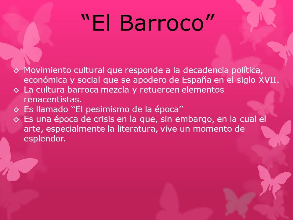 El Barroco Movimiento cultural que responde a la decadencia política, económica y social que se apodero de España en el siglo XVII. La cultura barroca