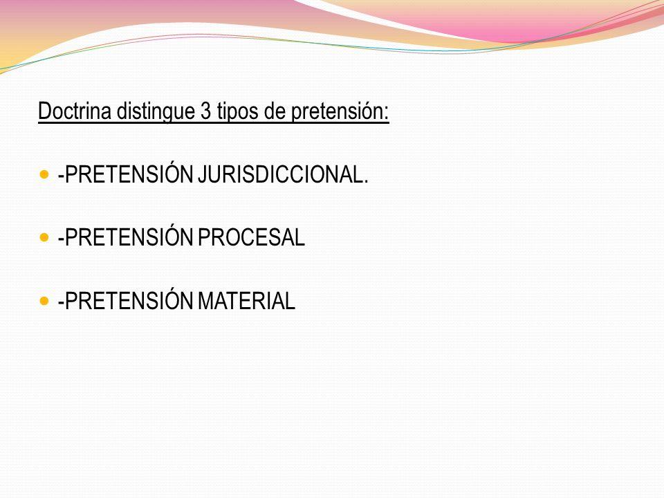 Doctrina distingue 3 tipos de pretensión: -PRETENSIÓN JURISDICCIONAL. -PRETENSIÓN PROCESAL -PRETENSIÓN MATERIAL