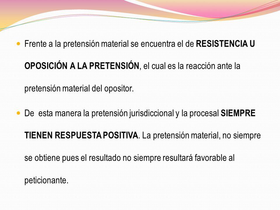 Frente a la pretensión material se encuentra el de RESISTENCIA U OPOSICIÓN A LA PRETENSIÓN, el cual es la reacción ante la pretensión material del opo