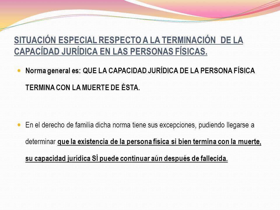 SITUACIÓN ESPECIAL RESPECTO A LA TERMINACIÓN DE LA CAPACÍDAD JURÍDICA EN LAS PERSONAS FÍSICAS. Norma general es: QUE LA CAPACIDAD JURÍDICA DE LA PERSO
