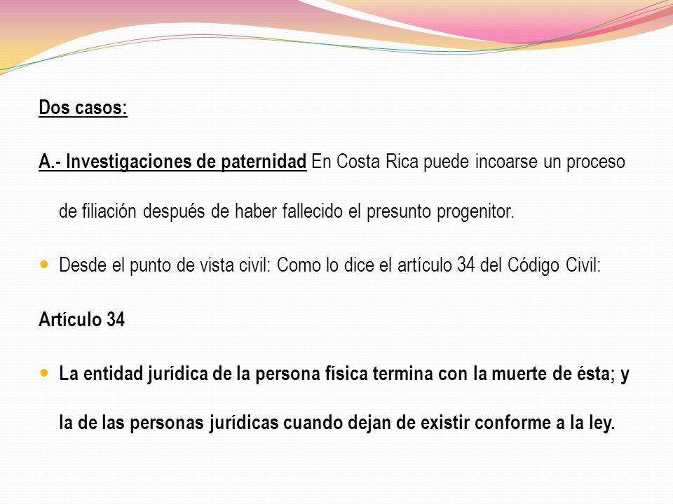 Dos casos: A.- Investigaciones de paternidad En Costa Rica puede incoarse un proceso de filiación después de haber fallecido el presunto progenitor. D