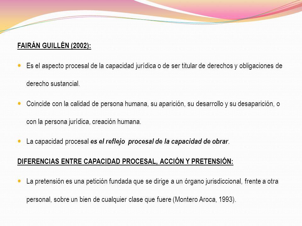 FAIRÁN GUILLÉN (2002): Es el aspecto procesal de la capacidad jurídica o de ser titular de derechos y obligaciones de derecho sustancial. Coincide con