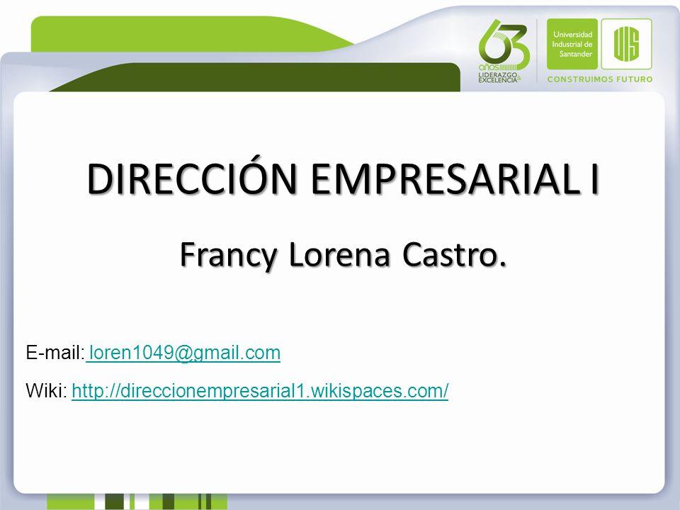 DIRECCIÓN EMPRESARIAL I Francy Lorena Castro. E-mail: loren1049@gmail.com loren1049@gmail.com Wiki: http://direccionempresarial1.wikispaces.com/http:/