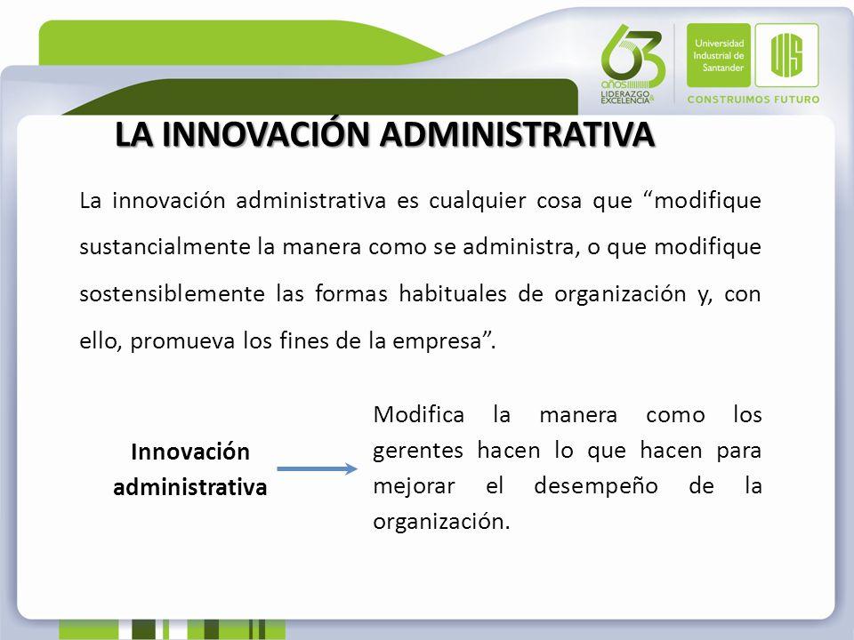 La innovación administrativa es cualquier cosa que modifique sustancialmente la manera como se administra, o que modifique sostensiblemente las formas