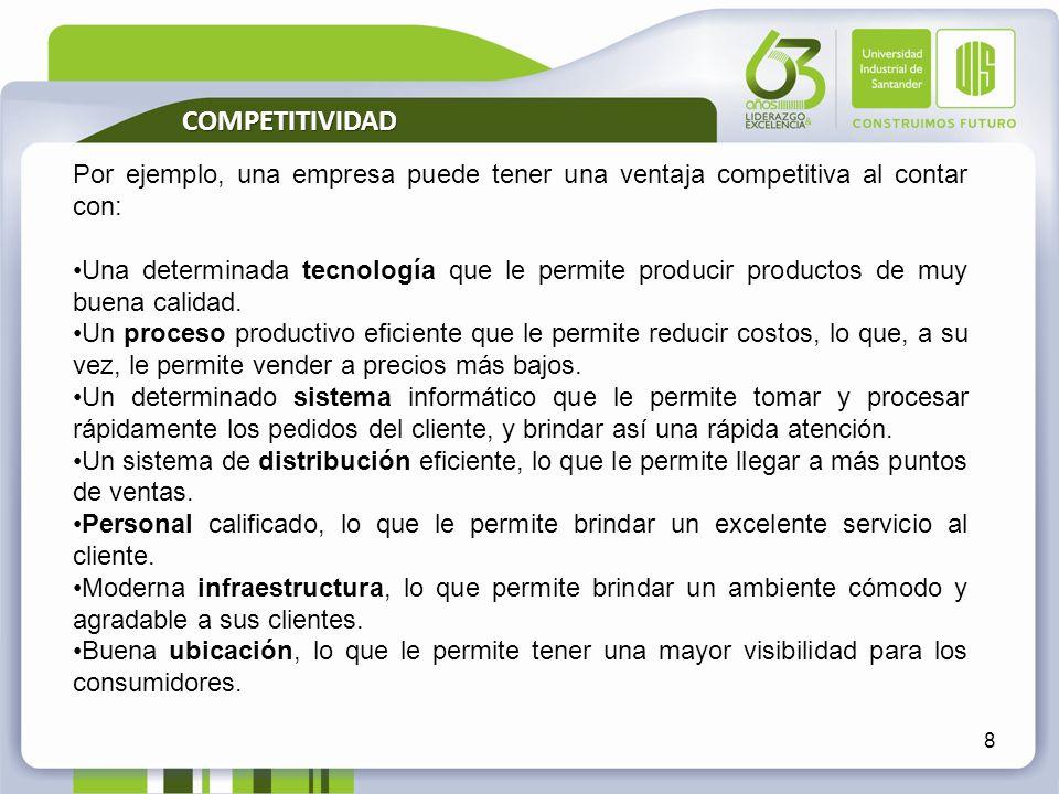 8 Por ejemplo, una empresa puede tener una ventaja competitiva al contar con: Una determinada tecnología que le permite producir productos de muy buen