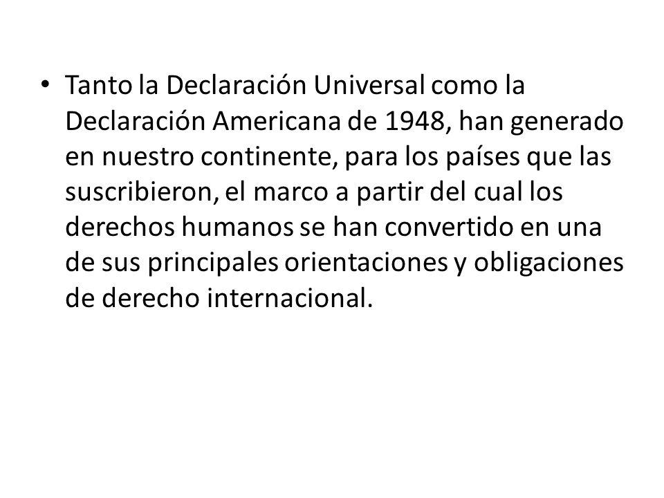 Tanto la Declaración Universal como la Declaración Americana de 1948, han generado en nuestro continente, para los países que las suscribieron, el marco a partir del cual los derechos humanos se han convertido en una de sus principales orientaciones y obligaciones de derecho internacional.