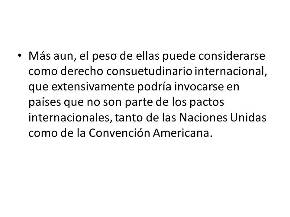 Más aun, el peso de ellas puede considerarse como derecho consuetudinario internacional, que extensivamente podría invocarse en países que no son parte de los pactos internacionales, tanto de las Naciones Unidas como de la Convención Americana.