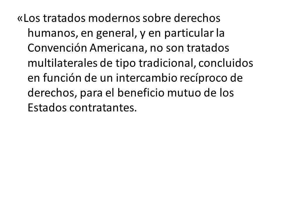 «Los tratados modernos sobre derechos humanos, en general, y en particular la Convención Americana, no son tratados multilaterales de tipo tradicional, concluidos en función de un intercambio recíproco de derechos, para el beneficio mutuo de los Estados contratantes.