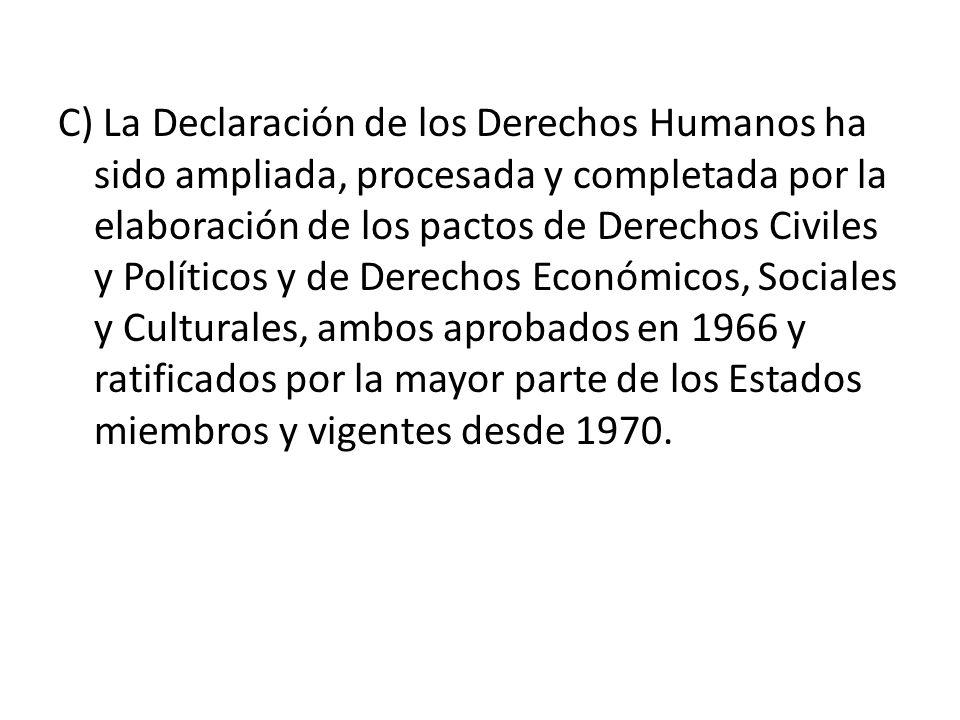 C) La Declaración de los Derechos Humanos ha sido ampliada, procesada y completada por la elaboración de los pactos de Derechos Civiles y Políticos y de Derechos Económicos, Sociales y Culturales, ambos aprobados en 1966 y ratificados por la mayor parte de los Estados miembros y vigentes desde 1970.