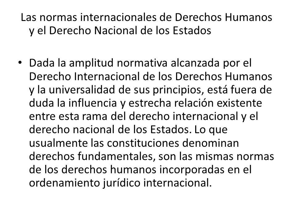 Las normas internacionales de Derechos Humanos y el Derecho Nacional de los Estados Dada la amplitud normativa alcanzada por el Derecho Internacional de los Derechos Humanos y la universalidad de sus principios, está fuera de duda la influencia y estrecha relación existente entre esta rama del derecho internacional y el derecho nacional de los Estados.