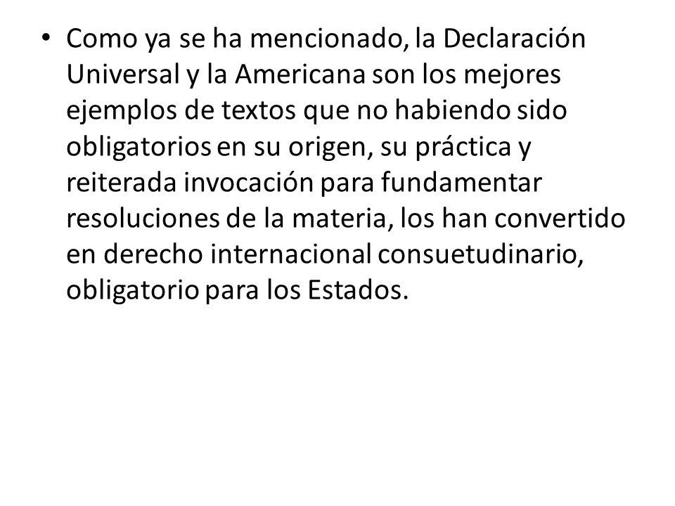 Como ya se ha mencionado, la Declaración Universal y la Americana son los mejores ejemplos de textos que no habiendo sido obligatorios en su origen, su práctica y reiterada invocación para fundamentar resoluciones de la materia, los han convertido en derecho internacional consuetudinario, obligatorio para los Estados.
