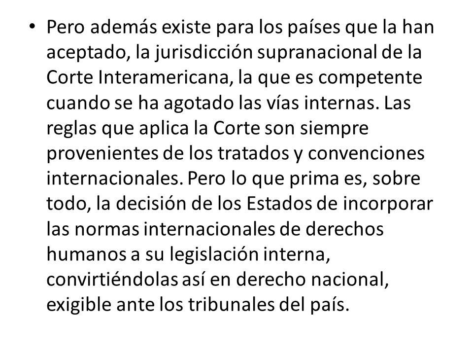 Pero además existe para los países que la han aceptado, la jurisdicción supranacional de la Corte Interamericana, la que es competente cuando se ha agotado las vías internas.