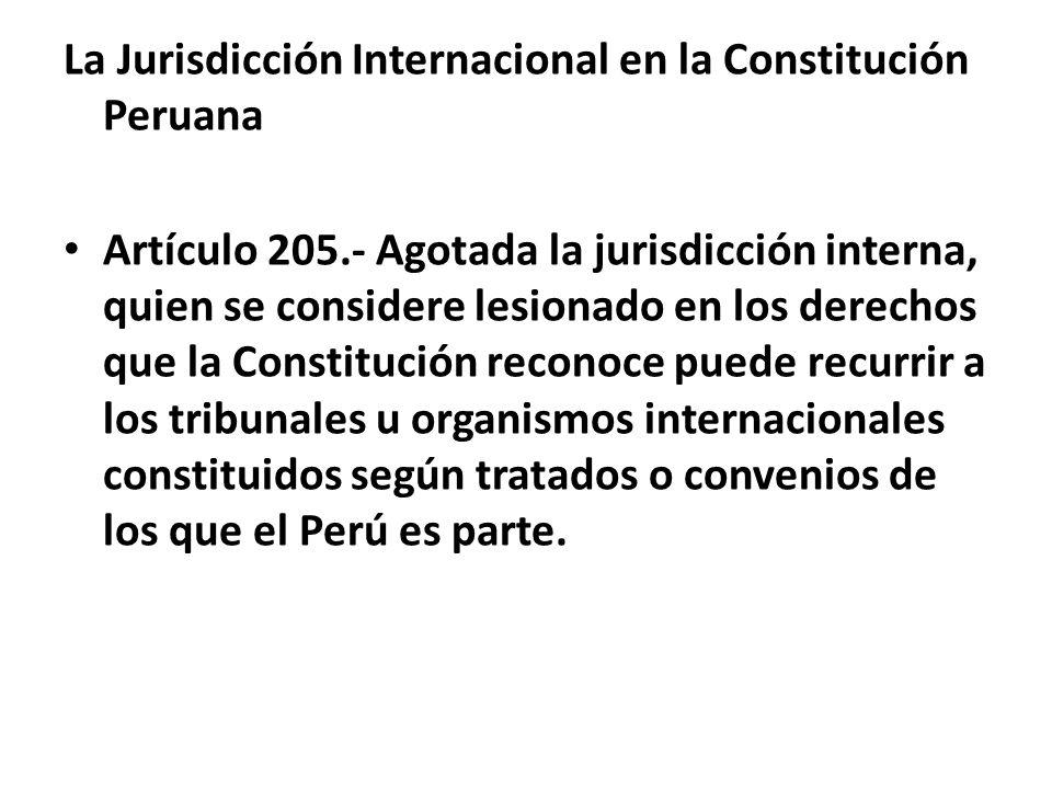 La Jurisdicción Internacional en la Constitución Peruana Artículo 205.- Agotada la jurisdicción interna, quien se considere lesionado en los derechos que la Constitución reconoce puede recurrir a los tribunales u organismos internacionales constituidos según tratados o convenios de los que el Perú es parte.
