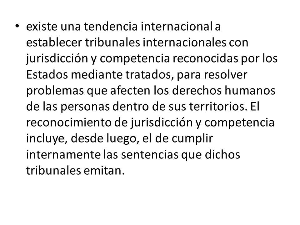existe una tendencia internacional a establecer tribunales internacionales con jurisdicción y competencia reconocidas por los Estados mediante tratados, para resolver problemas que afecten los derechos humanos de las personas dentro de sus territorios.
