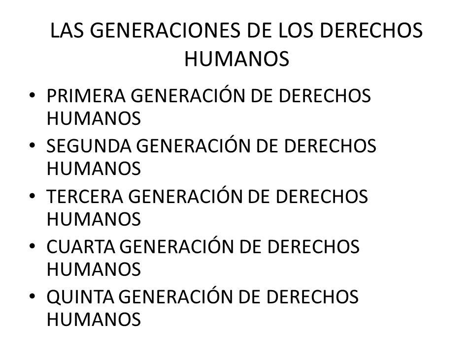 LAS GENERACIONES DE LOS DERECHOS HUMANOS PRIMERA GENERACIÓN DE DERECHOS HUMANOS SEGUNDA GENERACIÓN DE DERECHOS HUMANOS TERCERA GENERACIÓN DE DERECHOS HUMANOS CUARTA GENERACIÓN DE DERECHOS HUMANOS QUINTA GENERACIÓN DE DERECHOS HUMANOS