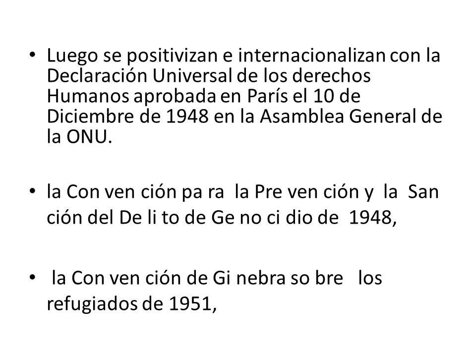 Luego se positivizan e internacionalizan con la Declaración Universal de los derechos Humanos aprobada en París el 10 de Diciembre de 1948 en la Asamblea General de la ONU.