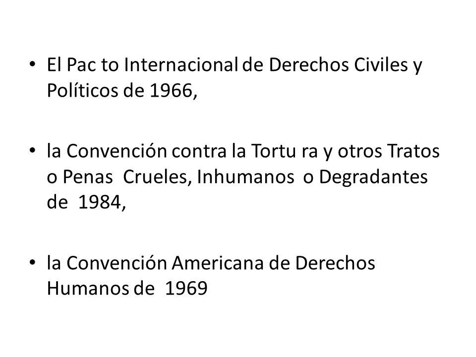 El Pac to Internacional de Derechos Civiles y Políticos de 1966, la Convención contra la Tortu ra y otros Tratos o Penas Crueles, Inhumanos o Degradantes de 1984, la Convención Americana de Derechos Humanos de 1969