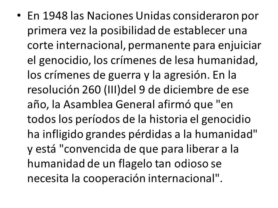 En 1948 las Naciones Unidas consideraron por primera vez la posibilidad de establecer una corte internacional, permanente para enjuiciar el genocidio, los crímenes de lesa humanidad, los crímenes de guerra y la agresión.