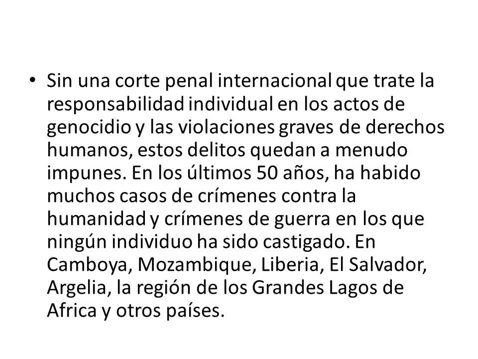 Sin una corte penal internacional que trate la responsabilidad individual en los actos de genocidio y las violaciones graves de derechos humanos, estos delitos quedan a menudo impunes.