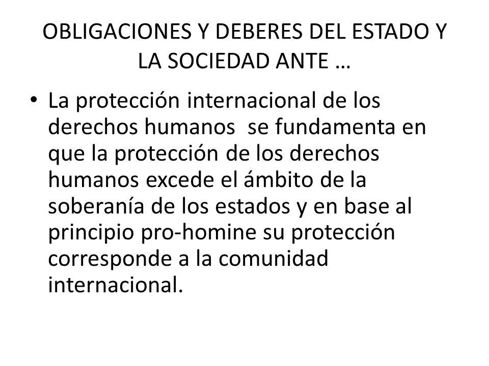 OBLIGACIONES Y DEBERES DEL ESTADO Y LA SOCIEDAD ANTE … La protección internacional de los derechos humanos se fundamenta en que la protección de los derechos humanos excede el ámbito de la soberanía de los estados y en base al principio pro-homine su protección corresponde a la comunidad internacional.