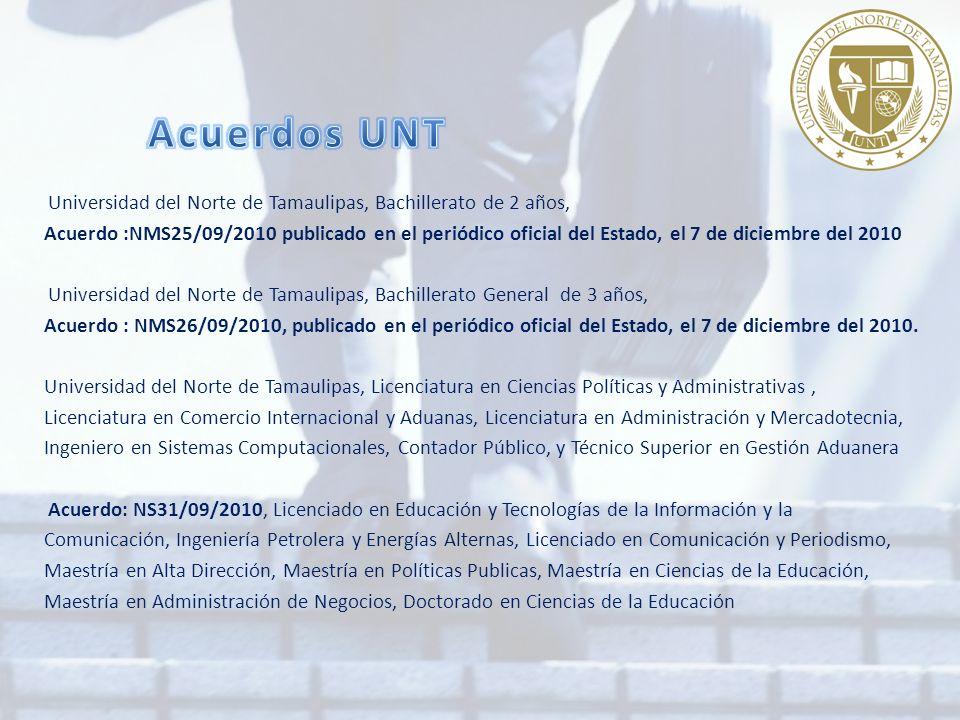 Universidad del Norte de Tamaulipas, Bachillerato de 2 años, Acuerdo :NMS25/09/2010 publicado en el periódico oficial del Estado, el 7 de diciembre del 2010 Universidad del Norte de Tamaulipas, Bachillerato General de 3 años, Acuerdo : NMS26/09/2010, publicado en el periódico oficial del Estado, el 7 de diciembre del 2010.