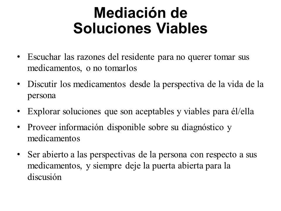 Mediación de Soluciones Viables Escuchar las razones del residente para no querer tomar sus medicamentos, o no tomarlos Discutir los medicamentos desd
