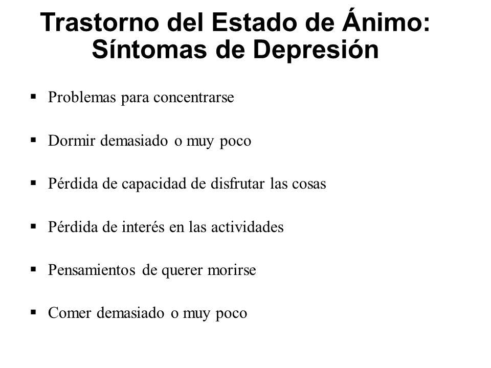 Trastorno del Estado de Ánimo: Síntomas de Depresión Problemas para concentrarse Dormir demasiado o muy poco Pérdida de capacidad de disfrutar las cos