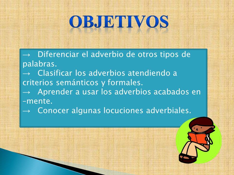 Diferenciar el adverbio de otros tipos de palabras. Clasificar los adverbios atendiendo a criterios semánticos y formales. Aprender a usar los adverbi