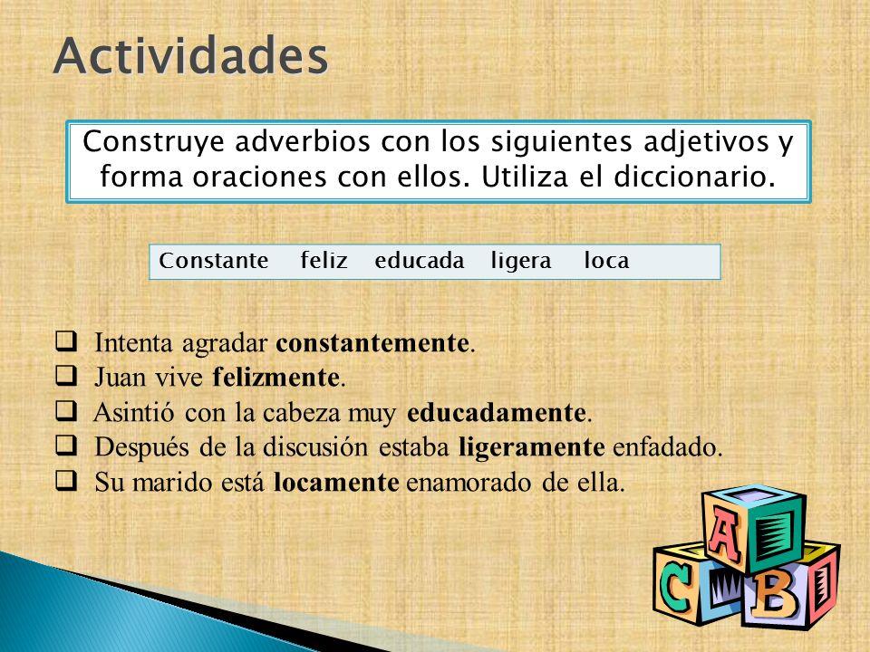 Actividades Construye adverbios con los siguientes adjetivos y forma oraciones con ellos. Utiliza el diccionario. Constante feliz educada ligera loca