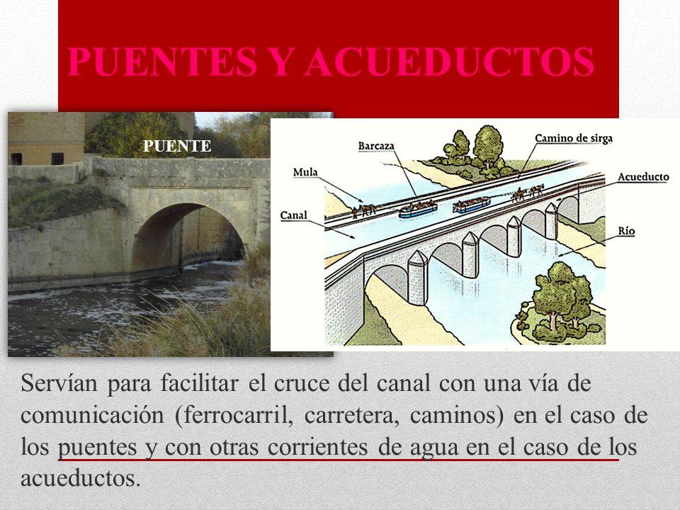 PUENTES Y ACUEDUCTOS Servían para facilitar el cruce del canal con una vía de comunicación (ferrocarril, carretera, caminos) en el caso de los puentes