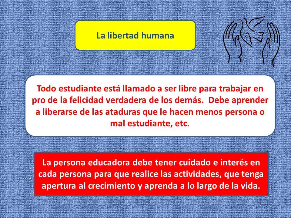 La libertad humana Todo estudiante está llamado a ser libre para trabajar en pro de la felicidad verdadera de los demás.