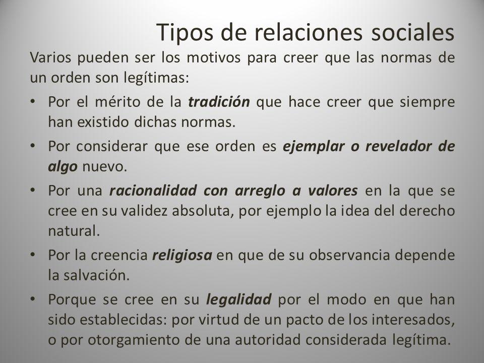 Tipos de relaciones sociales Varios pueden ser los motivos para creer que las normas de un orden son legítimas: Por el mérito de la tradición que hace