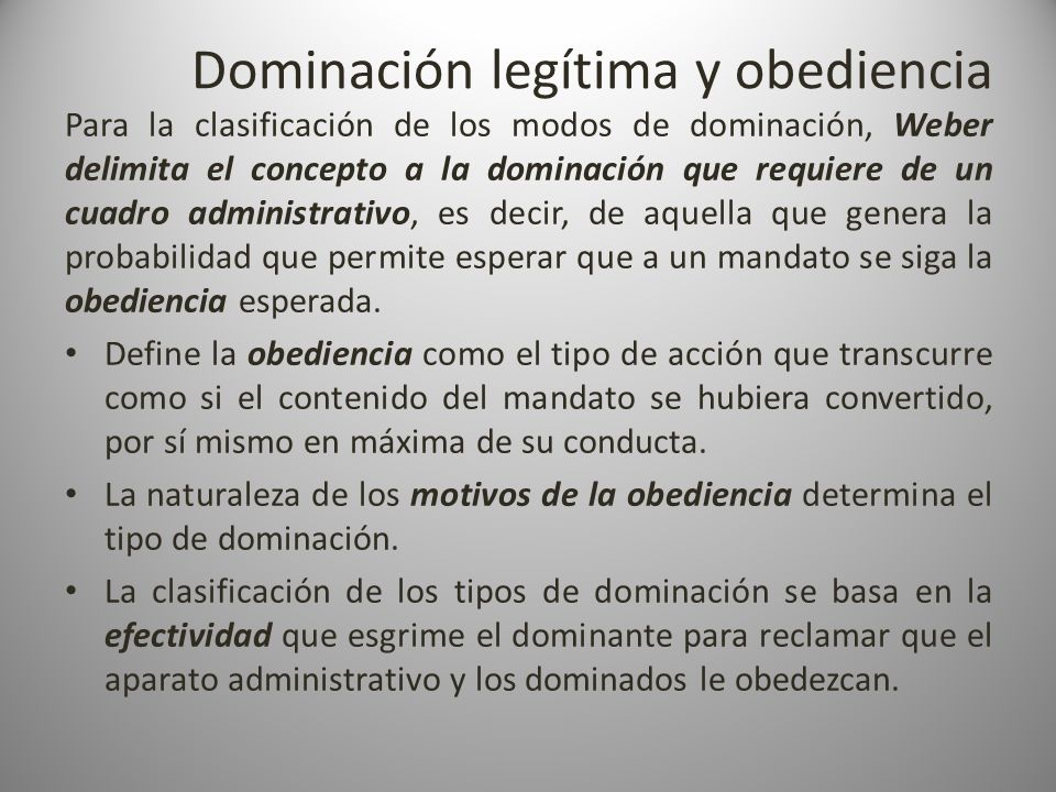 Dominación legítima y obediencia Para la clasificación de los modos de dominación, Weber delimita el concepto a la dominación que requiere de un cuadr