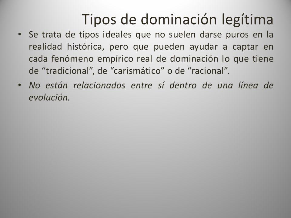 Tipos de dominación legítima Se trata de tipos ideales que no suelen darse puros en la realidad histórica, pero que pueden ayudar a captar en cada fen
