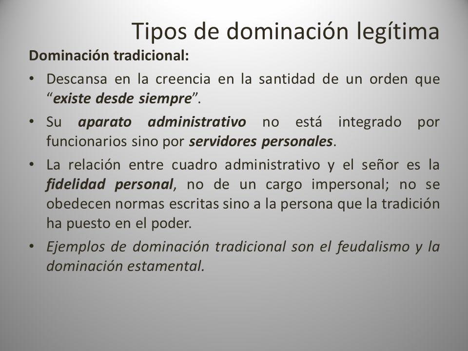 Tipos de dominación legítima Dominación tradicional: Descansa en la creencia en la santidad de un orden queexiste desde siempre. Su aparato administra