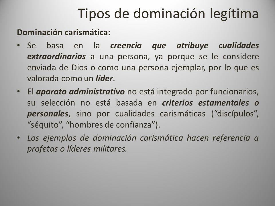 Tipos de dominación legítima Dominación carismática: Se basa en la creencia que atribuye cualidades extraordinarias a una persona, ya porque se le con