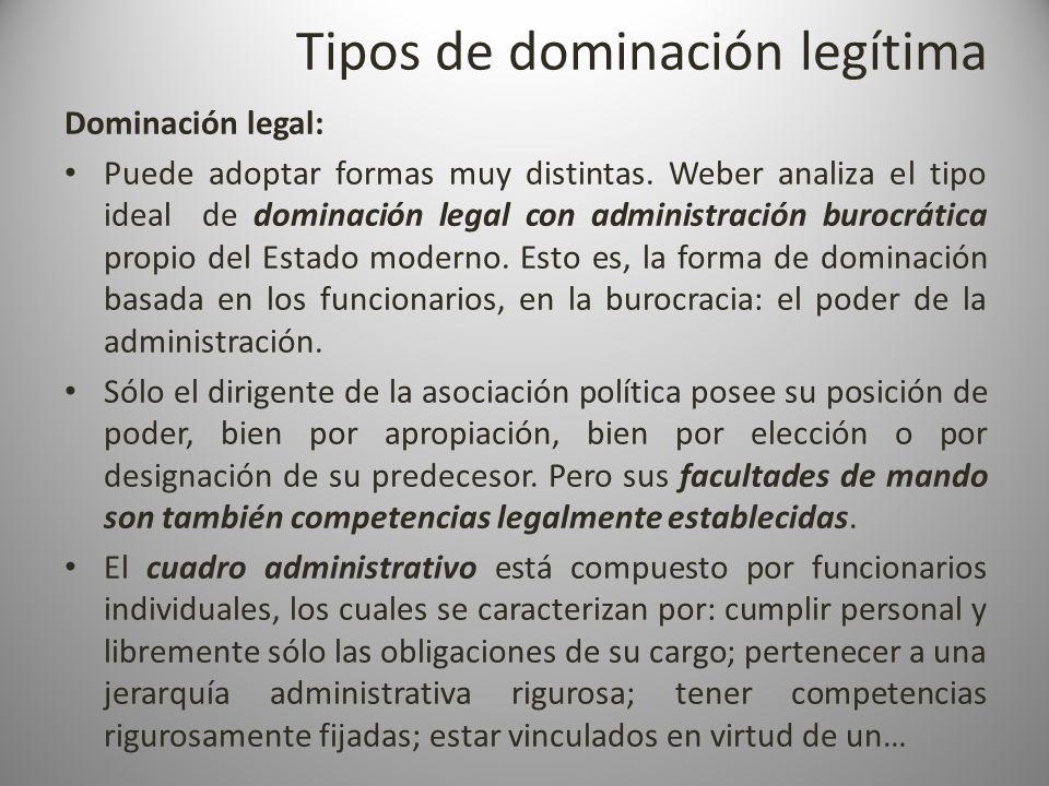 Tipos de dominación legítima Dominación legal: Puede adoptar formas muy distintas. Weber analiza el tipo ideal de dominación legal con administración