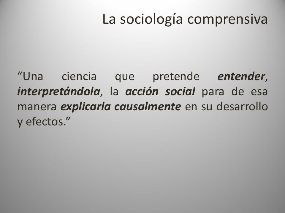 La sociología comprensiva Una ciencia que pretende entender, interpretándola, la acción social para de esa manera explicarla causalmente en su desarro