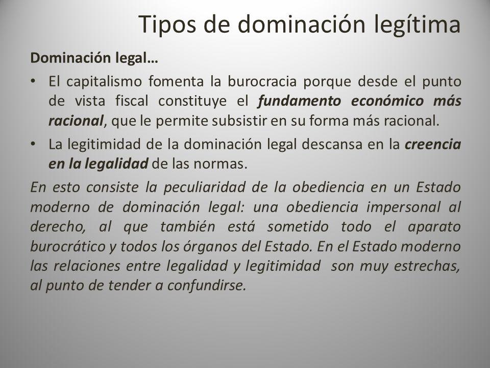 Tipos de dominación legítima Dominación legal… El capitalismo fomenta la burocracia porque desde el punto de vista fiscal constituye el fundamento eco