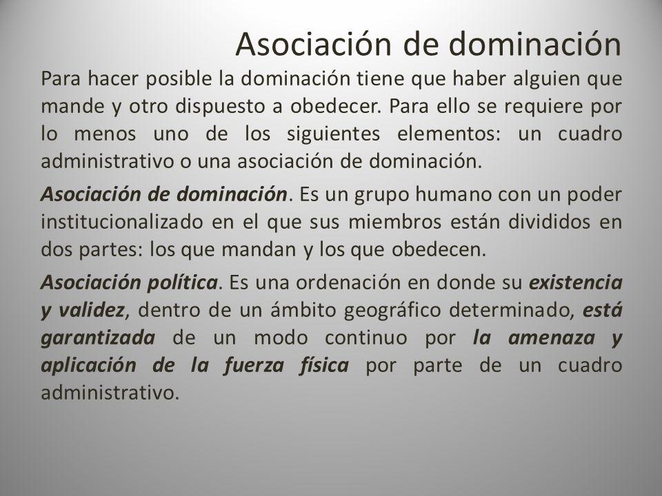 Asociación de dominación Para hacer posible la dominación tiene que haber alguien que mande y otro dispuesto a obedecer. Para ello se requiere por lo