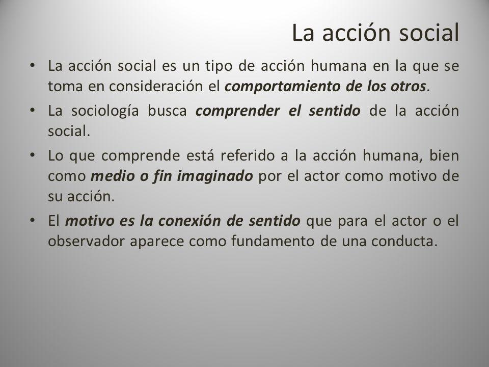 La acción social La acción social es un tipo de acción humana en la que se toma en consideración el comportamiento de los otros. La sociología busca c