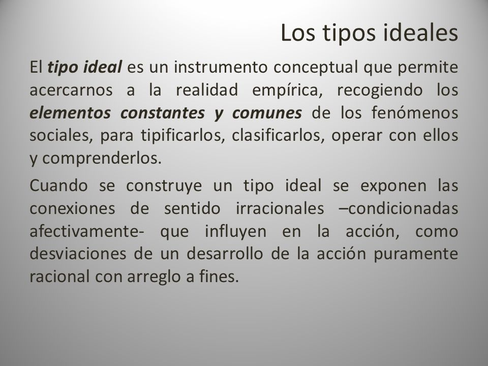 Los tipos ideales El tipo ideal es un instrumento conceptual que permite acercarnos a la realidad empírica, recogiendo los elementos constantes y comu