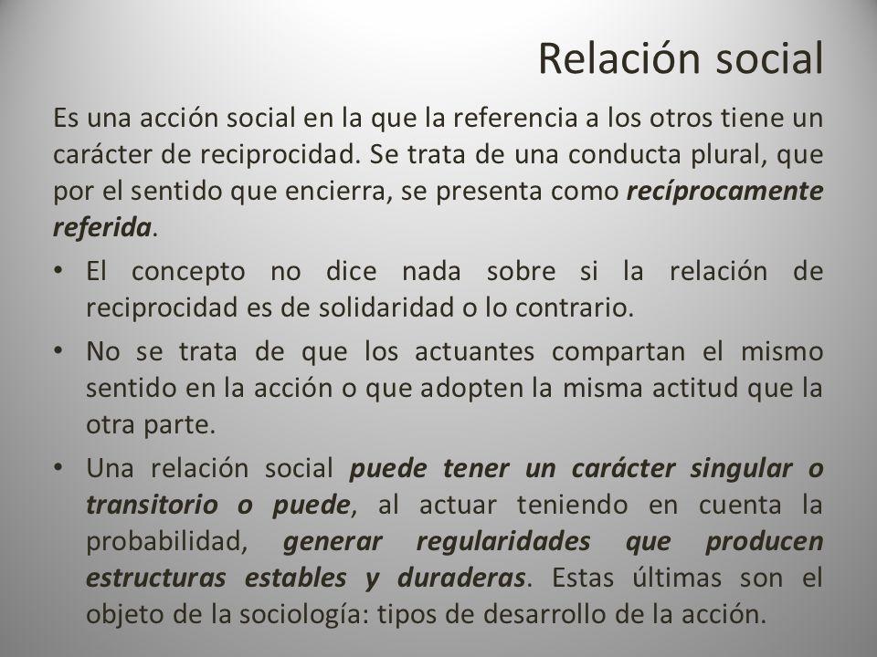 Relación social Es una acción social en la que la referencia a los otros tiene un carácter de reciprocidad. Se trata de una conducta plural, que por e