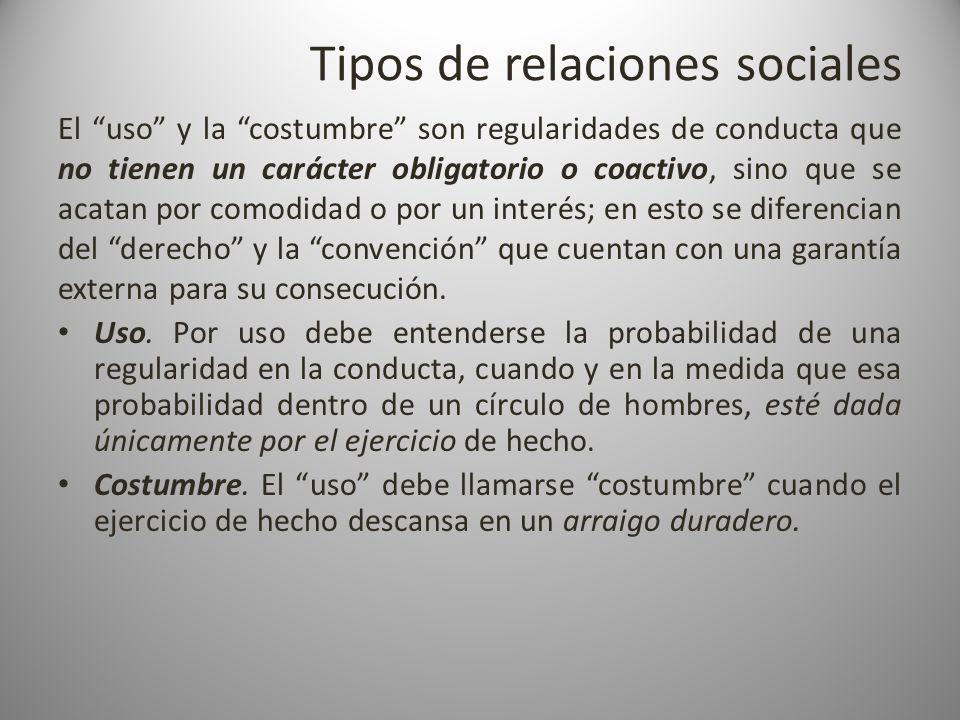 Tipos de relaciones sociales El uso y la costumbre son regularidades de conducta que no tienen un carácter obligatorio o coactivo, sino que se acatan
