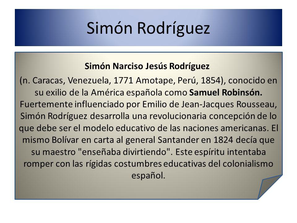 Simón Rodríguez Simón Narciso Jesús Rodríguez (n. Caracas, Venezuela, 1771 Amotape, Perú, 1854), conocido en su exilio de la América española como Sam