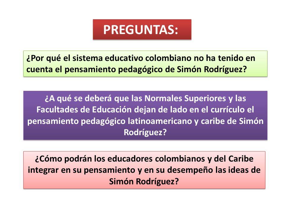 PREGUNTAS: ¿Por qué el sistema educativo colombiano no ha tenido en cuenta el pensamiento pedagógico de Simón Rodríguez? ¿A qué se deberá que las Norm