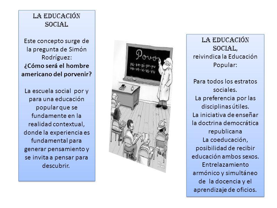 LA EDUCACIÓN SOCIAL Este concepto surge de la pregunta de Simón Rodríguez: ¿Cómo será el hombre americano del porvenir? La escuela social por y para u